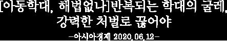 [아동학대, 해법없나]반복되는 학대의 굴레, 강력한 처벌로 끊어야 - 아시아경제 2020.06.12
